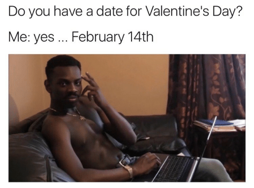Valentine's Day, Date, and Yes: Do you have a date for Valentine's Day?  Me: yes... February 14th