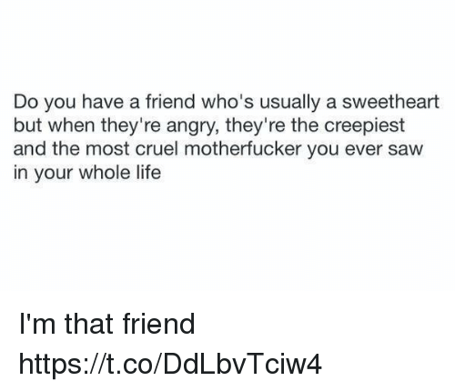 Sweethearted: Do you have a friend who's usually a sweetheart  but when they're angry, they're the creepiest  and the most cruel motherfucker you ever saw  in your whole life I'm that friend https://t.co/DdLbvTciw4