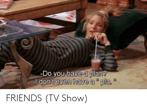 "Have A Plan: Do you have a plan?  el don't even have a""pla.  00 FRIENDS (TV Show)"