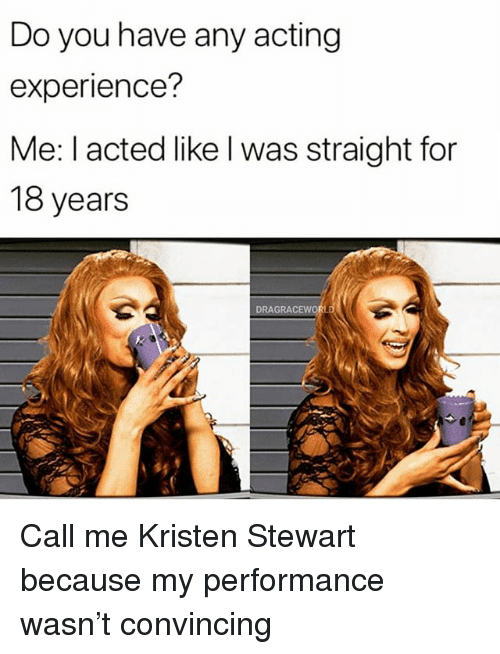 Grindr, Kristen Stewart, and Acting: Do you have any acting  experience?  Me: l acted like l was straight for  18 years  DRAGRAC Call me Kristen Stewart because my performance wasn't convincing