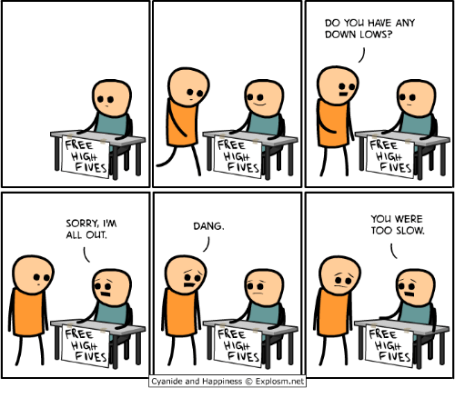 Dank, Sorry, and Cyanide and Happiness: DO YOu HAVE ANY  DOWN LOWS?  FREE  FREE  FREE  FIVES  FIVES  FIVES  YOU WERE  TOO SLOW  SORRY, I'M  ALL OUT  DANG  FREE  FREE  FREE  HIGH  FIVES  HIG  FIVES  HIGH  FIVES  Cyanide and Happiness  Explosm.net