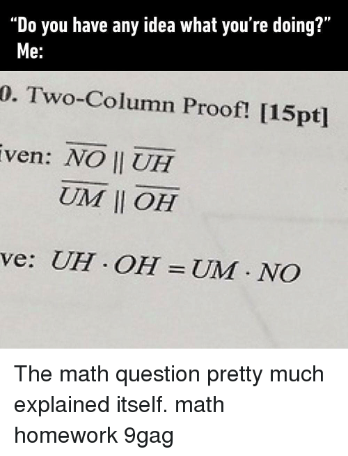 """9gag, Memes, and Math: """"Do you have any idea what you're doing?""""  0. Two-Column Proof! [15pt]  ven: NO II UH  e.  UIM 11 OH  ve: UH OH UM NCO The math question pretty much explained itself. math homework 9gag"""