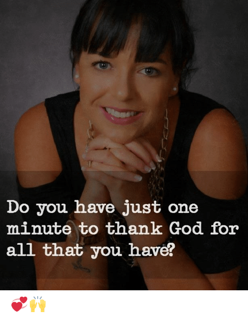 God, Memes, and All That: Do you have just one  minute to thank God for  all that you have? 💞🙌