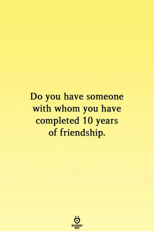 Friendship, 10 Years, and You: Do you have someone  with whom you have  completed 10 years  of friendship.  RELATIONGHP