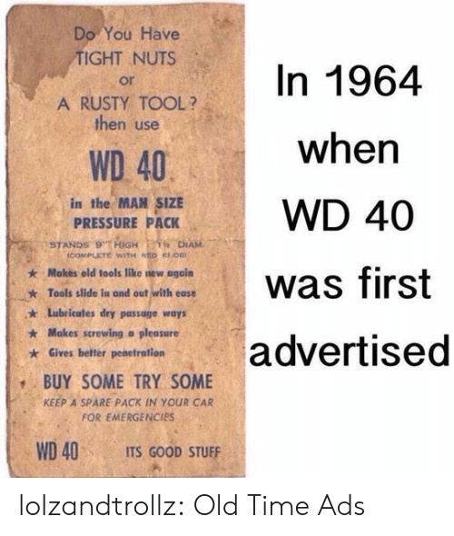 Spare: Do You Have  TIGHT NUTS  In 1964  or  A RUSTY TOOL?  then use  when  WD 40  in the MAN SIZE  PRESSURE PACK  WD 40  STANDS 9 HiGH  icOMPLETE WITH RED KOB  1 DIAM  Makes old tools like new again  was first  Tools slide in and out with ease  Lubricates dry passage ways  Makes screwing a pleasure  advertised  Gives better penetration  BUY SOME TRY SOME  KEEP A SPARE PACK IN YOUR CAR  FOR EMERGENCIES  WD 40  ITS GOOD STUFF lolzandtrollz:  Old Time Ads