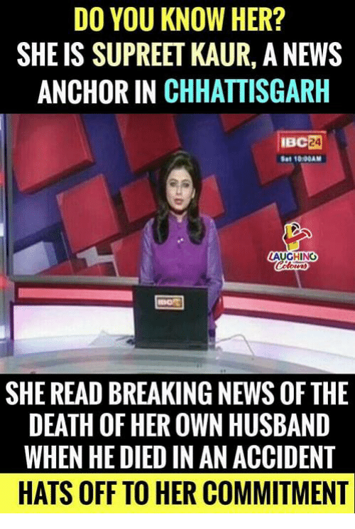News, Breaking News, and Death: DO YOU KNOW HER?  SHE IS SUPREET KAUR, A NEWS  ANCHOR IN CHHATTISGARH  Sat 1000AM  AUGHING  SHE READ BREAKING NEWS OF THE  DEATH OF HER OWN HUSBAND  WHEN HE DIED IN AN ACCIDENT  HATS OFF TO HER COMMITMENT
