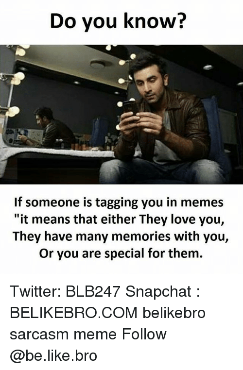 "Be Like, Love, and Meme: Do you know?  If someone is tagging you in memes  ""it means that either They love you,  They have many memories with you,  Or you are special for them. Twitter: BLB247 Snapchat : BELIKEBRO.COM belikebro sarcasm meme Follow @be.like.bro"