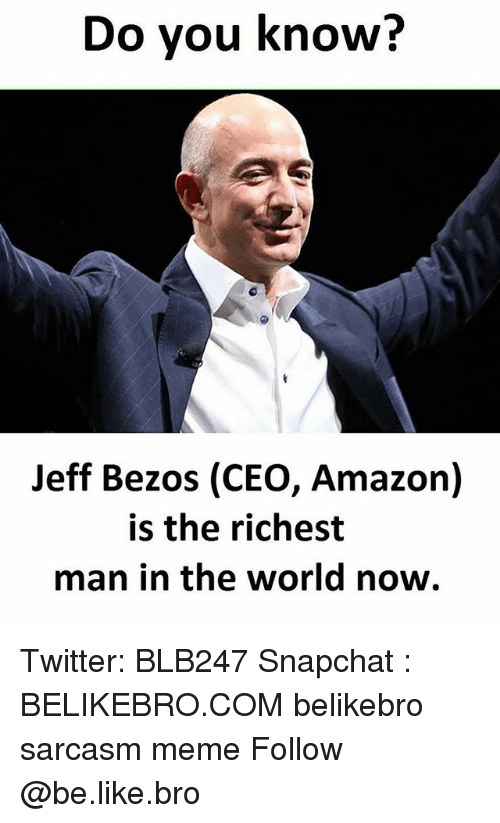 Amazon, Be Like, and Jeff Bezos: Do you know?  Jeff Bezos (CEO, Amazon)  is the richest  man in the world now. Twitter: BLB247 Snapchat : BELIKEBRO.COM belikebro sarcasm meme Follow @be.like.bro