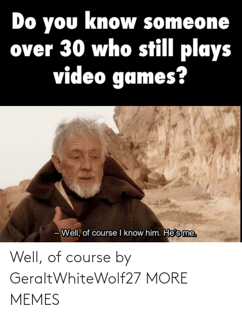 Dank, Memes, and Target: Do you know someone  over 30 who still plays  video games?  - Well, of course I know him. He's me. Well, of course by GeraltWhiteWolf27 MORE MEMES