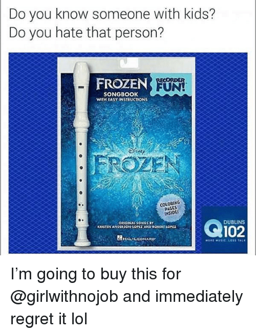 Frozen, Funny, and Lol: Do you know someone with kids?  Do you hate that person?  FROZEN  UN  SONGBOOK  WITH EASY INSTRUCTIONS  COLORING  PAGES  INSIDE  ORIGINAL SONGS BY  KRUSTIN ANDEASON LOPLE AND ROBERT LOPE  102  DUBLINS  HAL-LEONARD I'm going to buy this for @girlwithnojob and immediately regret it lol