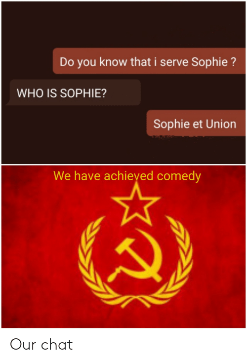 sophie: Do you know that i serve Sophie?  WHO IS SOPHIE?  Sophie et Union  We have achieyed comedy Our chat