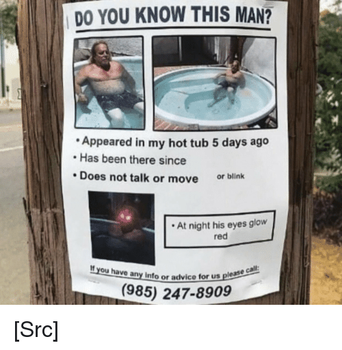 Advice, Reddit, and Help: DO YOU KNOW THIS MAN?  Appeared in my hot tub 5 days ago  Has been there since  Does not talk or move or blink  At night his eyes glow  red  If you have any info or a  Info or advice for us please  (985) 247-8909 [Src]