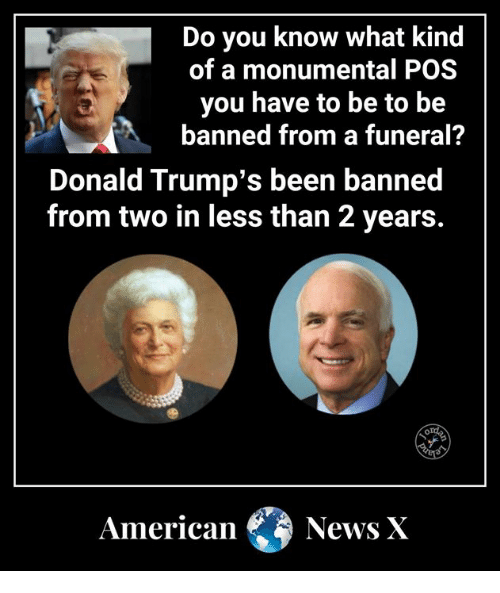 Memes, News, and American: Do you know what kind  of a monumental POS  you have to be to be  banned from a funeral?  Donald Trump's been banned  from two in less than 2 years.  American News X