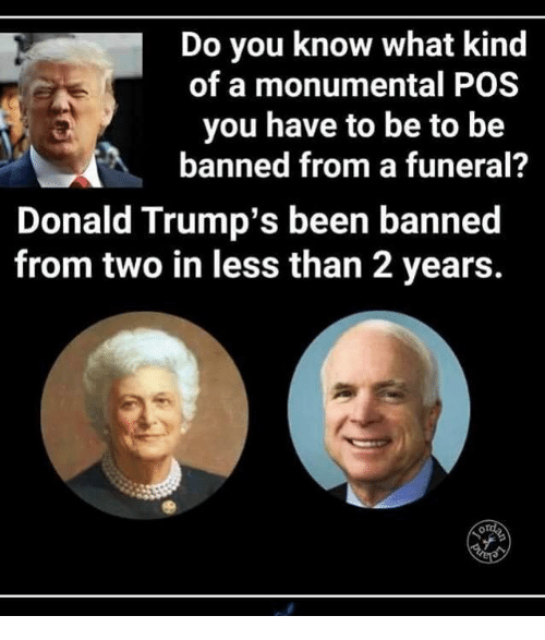 Memes, Been, and 🤖: Do you know what kind  of a monumental POS  you have to be to be  banned from a funeral?  Donald Trump's been banned  from two in less than 2 years.