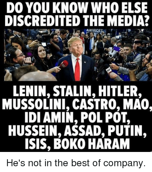 Pol Pot: DO YOU KNOW WHO ELSE  DISCREDITED THE MEDIA?  AMERICA'S. i  γ  LENIN, STALIN, HITLER  MUSSOLINI, CASTRO, MA0,  IDI AMIN, POL POT,  HUSSEIN, ASSAD, PUTIN,  ISIS, BOKO HARAM He's not in the best of company.