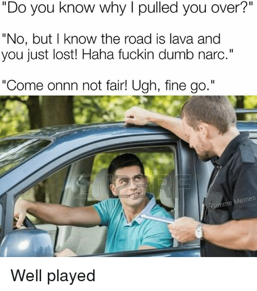 """Narcing: """"Do you know why I pulled you over?""""  """"No, but I know the road is lava and  you just lost! Haha fuckin dumb narc.""""  """"Come onnn not fair! Ugh, fine go.""""  Come onn not fairl Ugh, fine go.  Gimme Memes Well played"""