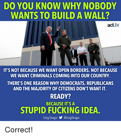Fucking, Memes, and Reason: DO YOU KNOW WHY NOBODY  WANTS TO BUILD A WALL?  act.tv  IT'S NOT BECAUSE WE WANT OPEN BORDERS. NOT BECAUSE  WE WANT CRIMINALS COMING INTO OUR COUNTRY.  THERE'S ONE REASON WHY DEMOCRATS, REPUBLICANS  AND THE MAJORITY OF CITIZENS DON'T WANT IT.  READY?  BECAUSE IT'S A  STUPID FUCKING IDEA  Greg Shugar @GregShugar Correct!