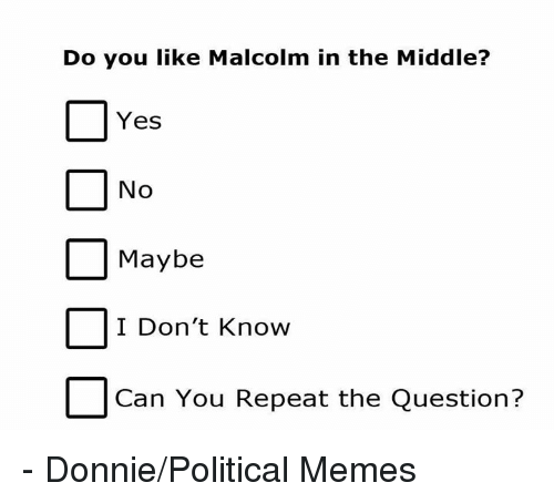 Malcolm in the Middle, Memes, and The Middle: Do you like Malcolm in the Middle?  Yes  No  Maybe  I Don't Know  Can You Repeat the Question? - Donnie/Political Memes