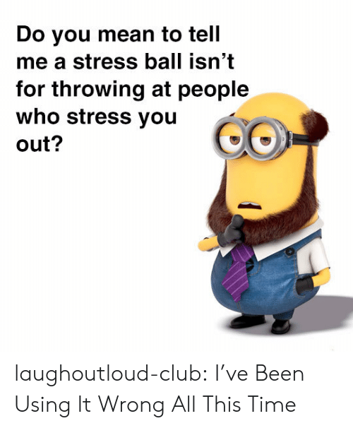 You Mean To Tell Me: Do you mean to tell  me a stress ball isn't  for throwing at people  who stress you  out? laughoutloud-club:  I've Been Using It Wrong All This Time