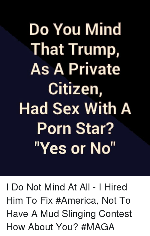 """America, Memes, and Sex: Do You Mind  That Trump,  As A Private  Citizen,  Had Sex With A  Porn Star?  """"Yes or No"""" I Do Not Mind At All - I Hired Him To Fix #America, Not To Have A Mud Slinging Contest How About You? #MAGA"""