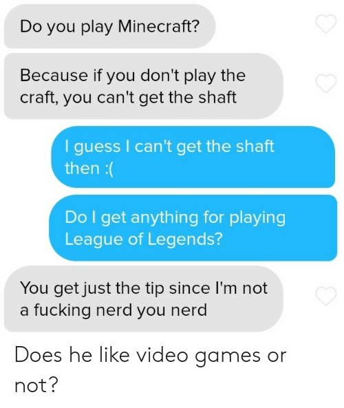 Then Do: Do you play Minecraft?  Because if you don't play the  craft, you can't get the shaft  guess I can't get the shaft  then:(  Do I get anything for playing  League of Legends?  You get just the tip since I'm not  a fucking nerd you nerd Does he like video games or not?