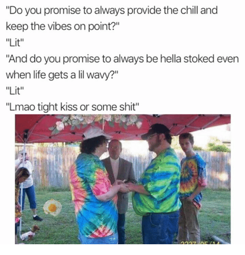 "Tights: ""Do you promise to always provide the chill and  keep the vibes on point?""  ""Lit""  ""And do you promise to always be hella stoked evern  when life gets a lil wavy?""  ""Lit""  ""Lmao tight kiss or some shit"""