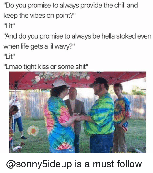 "Chill, Life, and Lit: ""Do you promise to always provide the chill and  keep the vibes on point?""  ""Lit""  And do you promise to always be hella stoked even  when life gets a lil wavy?""  Lit  ""Lmao tight kiss or some shit"" @sonny5ideup is a must follow"