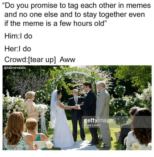 "Awwing: ""Do you promise to tag each other in memes  and no one else and to stay together even  if the meme is a few hours old""  Him:l do  Her:l do  Crowd:[tear up] Aww  @badmemeaziz  gettyimages"