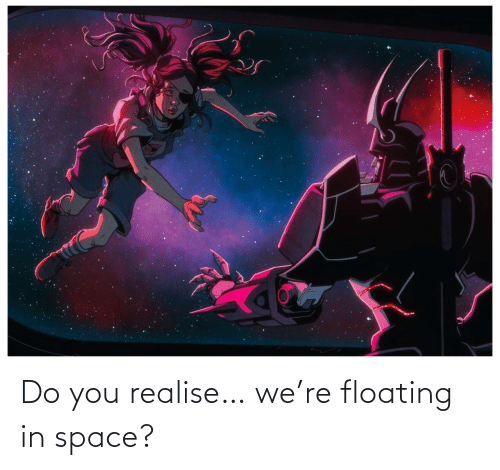 Space: Do you realise… we're floating in space?