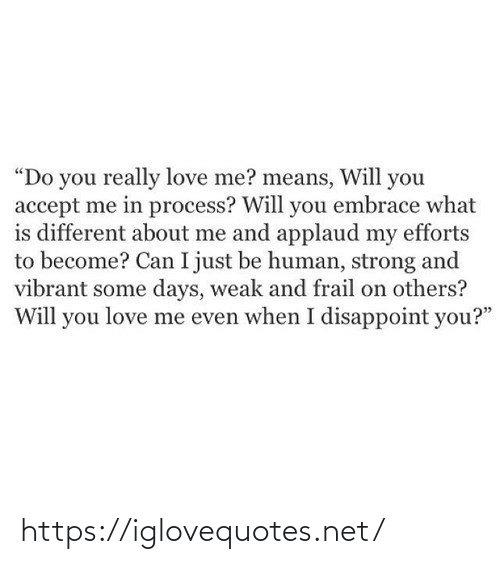 "What Is: ""Do you really love me? means, Will you  accept me in process? Will you embrace what  is different about me and applaud my efforts  to become? Can I just be human, strong and  vibrant some days, weak and frail on others?  Will you love me even when I disappoint you?"" https://iglovequotes.net/"