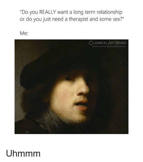 """Facebook, Memes, and Sex: """"Do you REALLY want a long term relationship  or do you just need a therapist and some sex?""""  Me:  ASSICAL ART MEMES  facebook.com/classicalartmeme Uhmmm"""