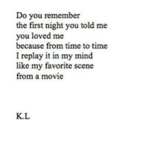 Movie, Time, and Mind: Do you remember  the first night you told me  you loved me  because from time to time  I replay it in my mind  like my favorite scene  from a movie  K.L