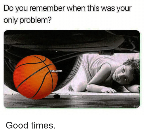 Nba, Good, and Good Times: Do you remember when this was your  only problem?  ONBAMEMES Good times.