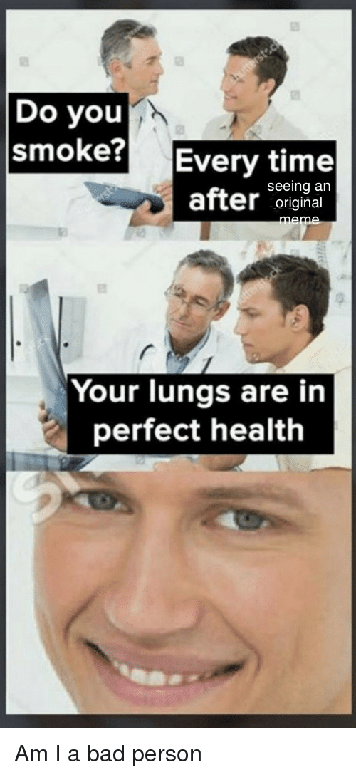 Bad, Time, and Bad Person: Do you  smoke? Every time  seeing an  after original  Your lungs are in  perfect health Am I a bad person