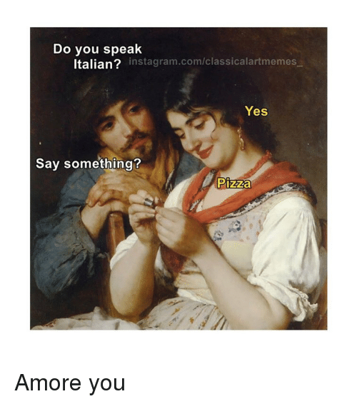Instagram, Pizza, and Classical Art: Do you speak  Italian? instagram.com/classicalartmemes  Yes  Say something?  Pizza Amore you