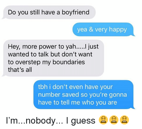 Relationships, Tbh, and Texting: Do you still have a boyfriend  yea & very happy  wanted to talk but don't want  to overstep my boundaries  that's all  tbh i don't even have your  number saved so you're gonna  have to tell me who you are I'm...nobody... I guess 😩😩😩