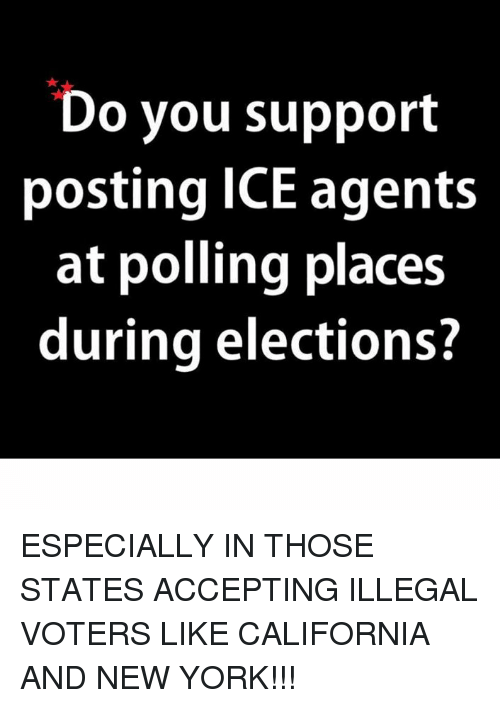 Memes, New York, and California: Do you support  posting ICE agents  at polling places  during elections? ESPECIALLY IN THOSE STATES ACCEPTING ILLEGAL VOTERS LIKE CALIFORNIA AND NEW YORK!!!