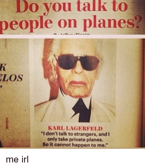 """Irl, Me IRL, and Private: Do you talk to  people on planes?  LOS  KARL LAGERFELD  """"I don't talk to strangers, and I  only take private planes.  So it cannot happen to me."""""""
