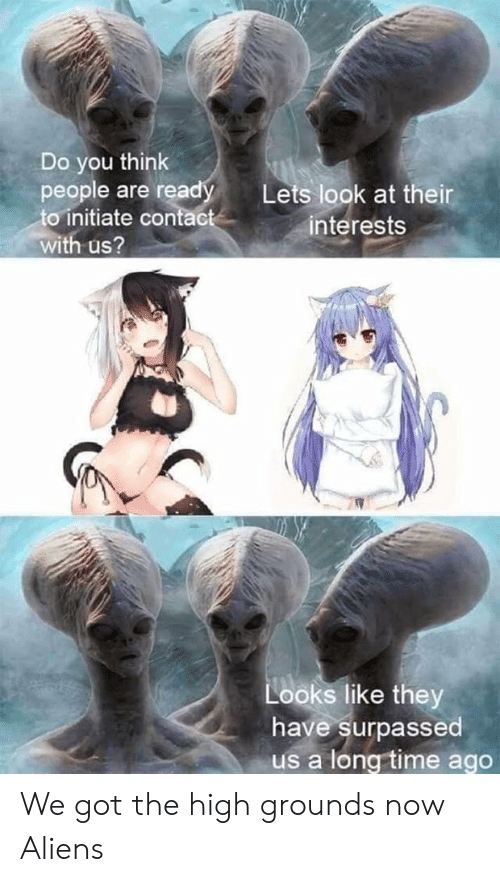 initiate: Do you think  people are ready  to initiate contact  Lets look at their  interests  with us?  Looks like they  have surpassed  us a long time ago We got the high grounds now Aliens