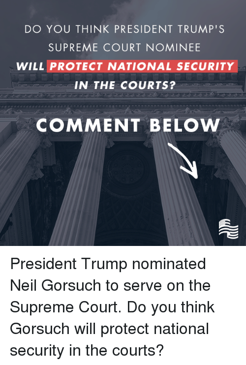 Neil Gorsuch: DO YOU THINK PRESIDENT TRUMP'S  SUPREME COURT NOMINEE  WILL PROTECT NATIONAL SECURITY  IN THE COURTS?  COMMENT BELOW President Trump nominated Neil Gorsuch to serve on the Supreme Court. Do you think Gorsuch will protect national security in the courts?
