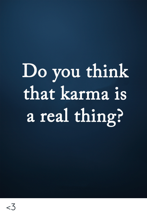 Memes, Karma, and 🤖: Do you think  that karma is  a real thing? <3