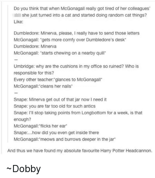 Longbottomed: Do you think that when McGonagall really got tired of her colleagues'  Il she just turned into a cat and started doing random cat things?  Like:  Dumbledore: Minerva, please, I really have to send those letters  McGonagall: gets more comfy over Dumbledore's desk  Dumbledore: Minerva  McGonagall: 'starts chewing on a nearby quill  Umbridge: why are the cushions in my office so ruined? Who is  responsible for this?  Every other teacher: glances to McGonagall  McGonagall: cleans her nails  Snape: Minerva get out of that jar now l need it  Snape: you are far too old for such antics  Snape: I'll stop taking points from Longbottom for a week, is that  enough?  McGonagall: flicks her ear  Snape: ...how did you even get inside there  McGonagall: meows and burrows deeper in the jar  And thus we have found my absolute favourite Harry Potter Headcannon. ~Dobby