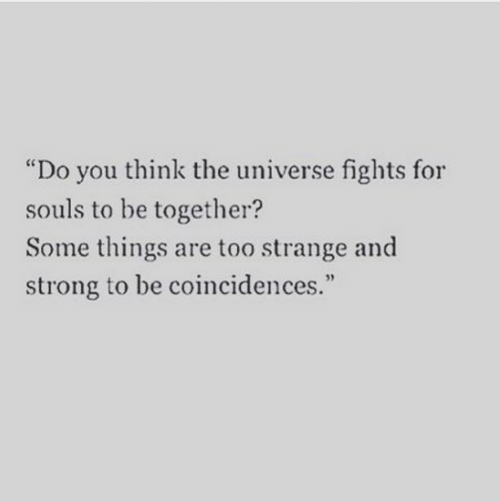 "Strong, Universe, and The Universe: ""Do you think the universe fights for  souls to be together?  Some things are too strange and  strong to be coincidences.""  95"