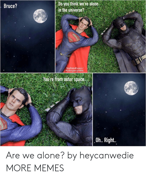 Being Alone, Dank, and Memes: Do you think we re alone  in the universe?  Bruce?  SoyCabokeyes/  Avengergram  You're from outer space.  Oh.. Right.. Are we alone? by heycanwedie MORE MEMES