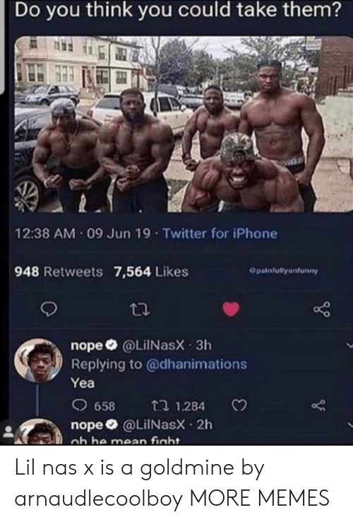 Dank, Iphone, and Memes: Do you think you could take them?  12:38 AM 09 Jun 19 Twitter for iPhone  948 Retweets 7,564 Likes  Opainfullyunfunny  nope @LiINasX 3h  Replying to @dhanimations  Yea  658  t 1.284  nope @LilNasX 2h  ob he mean fight. Lil nas x is a goldmine by arnaudlecoolboy MORE MEMES