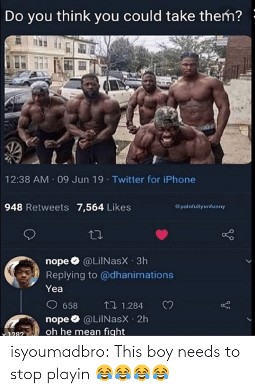 Iphone, Target, and Tumblr: Do you think you could take them? -  12:38 AM 09 Jun 19 Twitter for iPhone  948 Retweets 7,564 Likes  @painfullyunfunny  nope O @LilNasX 3h  Replying to @dhanimations  Yea  O 658  nope O @LiINasX 2h  oh he mean fight  t7 1.284  1282 isyoumadbro:  This boy needs to stop playin 😂😂😂😂