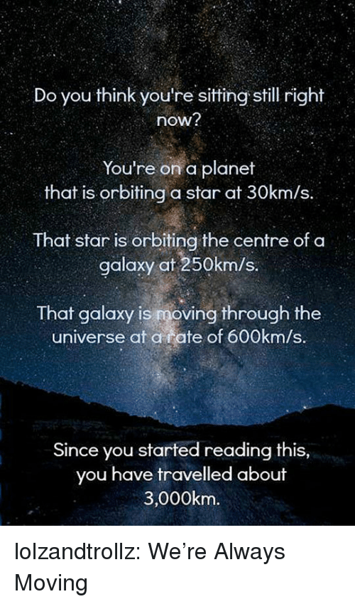 Tumblr, Blog, and Http: Do you think you're sitting still right  now?  You're on a planet  that is orbiting a star at 30km/s.  That star is orbiting the centre of a  galaxy at 250km/s.  That galaxy is moving through the  universe at a rate of 600km/s.  Since you started reading this,  you have travelled about  3,000km. lolzandtrollz:  We're Always Moving