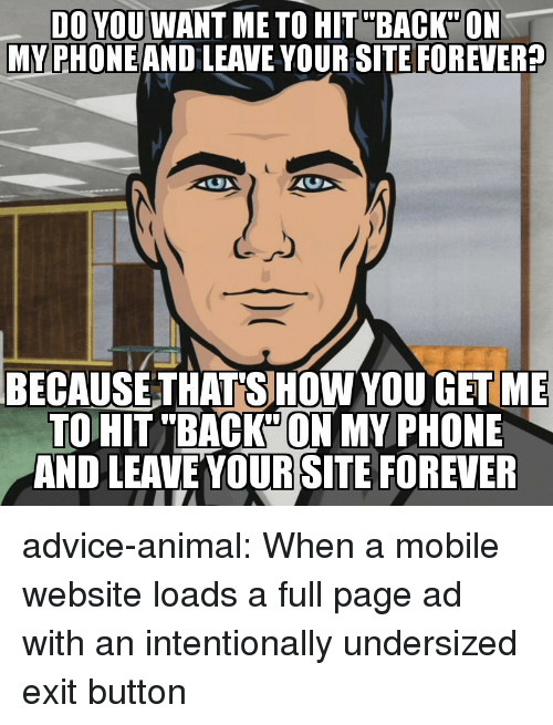 "Advice, Phone, and Tumblr: DO YOU WANT ME TO HIT""BACK""ON  MY PHONEAND LEAVE YOUR SITE FOREVER?  BECAUSE THATSHOW YOU GETME  TO HIT ""BACK""ON MY PHONE  AND LEAVEYOUR SITE FOREVER advice-animal:  When a mobile website loads a full page ad with an intentionally undersized exit button"