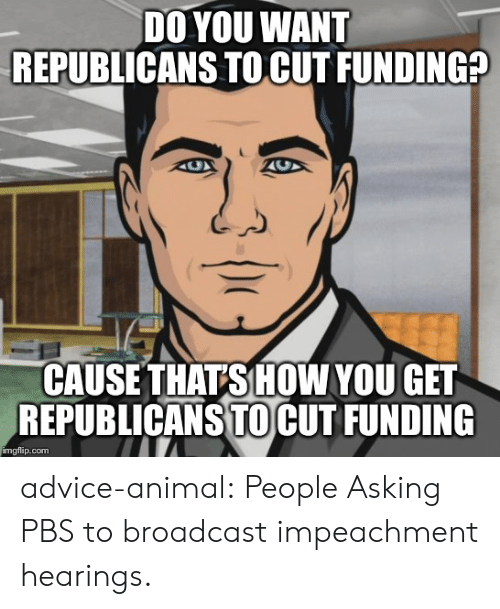 Advice, Tumblr, and Animal: DO YOU WANT  REPUBLICANS TO CUT FUNDING?  CAUSE THATS HOW YOU GET  REPUBLICANS TOCUT FUNDING  imgflip.com advice-animal:  People Asking PBS to broadcast impeachment hearings.