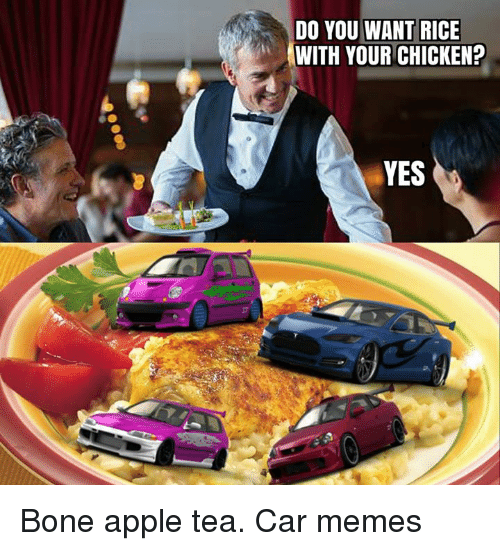 Apple, Bones, and Cars: DO YOU WANT RICE  WITH YOUR CHICKEN?  YES Bone apple tea. Car memes